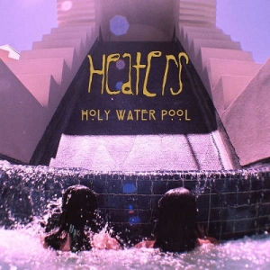 Heaters – Holy Water Pool (Beyond Is Beyond, 2015)