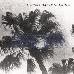 A Sunny Day In Glasgow – Sea When Absent (Lefse Records, 2014)